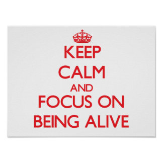 Keep Calm and focus on Being Alive Poster