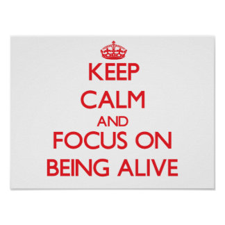 Keep calm and focus on BEING ALIVE Print