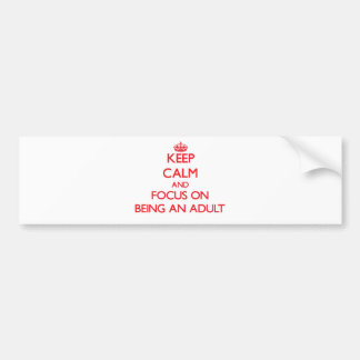 Keep calm and focus on BEING AN ADULT Bumper Sticker