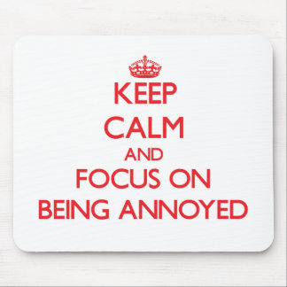 Keep Calm and focus on Being Annoyed Mousepad