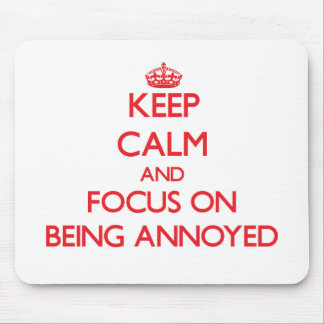 Keep calm and focus on BEING ANNOYED Mousepads