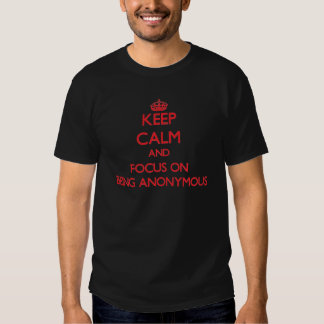 Keep calm and focus on BEING ANONYMOUS Tee Shirt