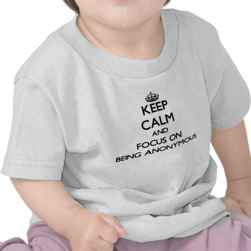 Keep Calm and focus on Being Anonymous Tee Shirts