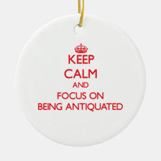 Keep calm and focus on BEING ANTIQUATED Christmas Tree Ornament