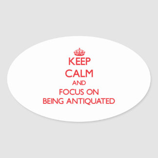 Keep calm and focus on BEING ANTIQUATED Oval Stickers