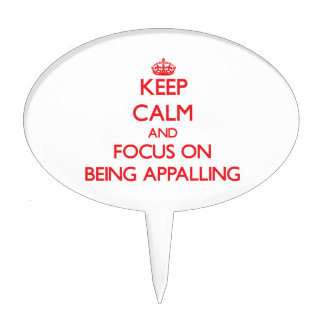 Keep calm and focus on BEING APPALLING Cake Pick