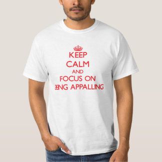 Keep calm and focus on BEING APPALLING T-shirt