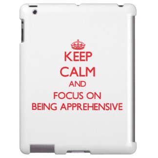 Keep calm and focus on BEING APPREHENSIVE