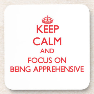 Keep calm and focus on BEING APPREHENSIVE Coasters