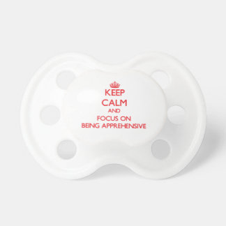 Keep calm and focus on BEING APPREHENSIVE Pacifier