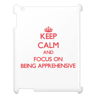 Keep Calm and focus on Being Apprehensive iPad Covers