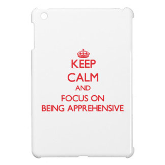 Keep Calm and focus on Being Apprehensive Cover For The iPad Mini