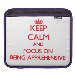 Keep Calm and focus on Being Apprehensive iPad Sleeves