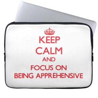 Keep calm and focus on BEING APPREHENSIVE Laptop Computer Sleeve