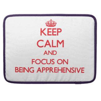 Keep calm and focus on BEING APPREHENSIVE Sleeves For MacBooks