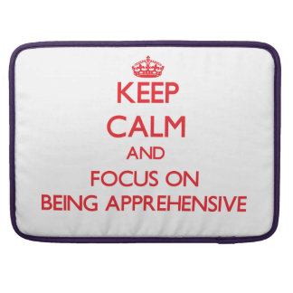 Keep Calm and focus on Being Apprehensive Sleeves For MacBook Pro