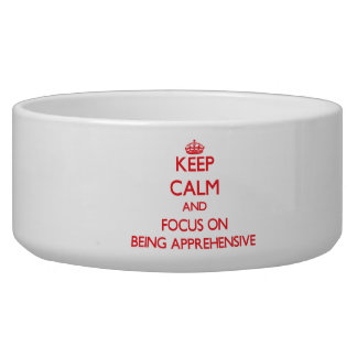 Keep calm and focus on BEING APPREHENSIVE Dog Bowls