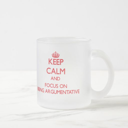 Keep calm and focus on BEING ARGUMENTATIVE Mugs