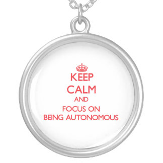 Keep calm and focus on BEING AUTONOMOUS Necklaces