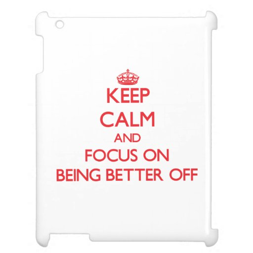 Keep Calm and focus on Being Better Off Case For The iPad