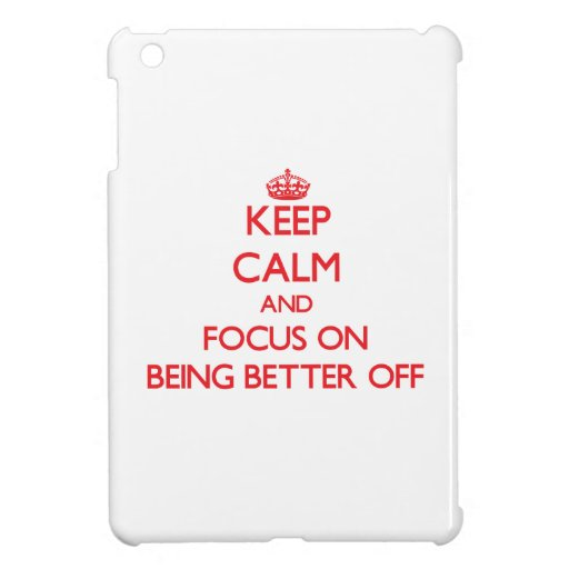 Keep Calm and focus on Being Better Off iPad Mini Cases