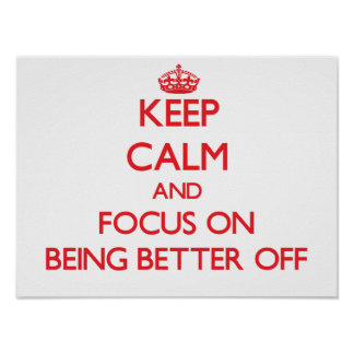 Keep Calm and focus on Being Better Off Posters