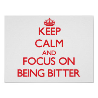 Keep Calm and focus on Being Bitter Print