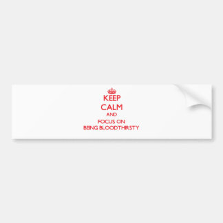 Keep Calm and focus on Being Bloodthirsty Bumper Sticker