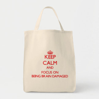 Keep Calm and focus on Being Brain Damaged Bags