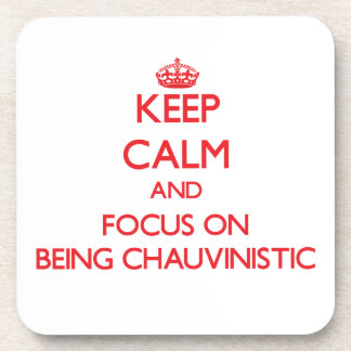 Keep Calm and focus on Being Chauvinistic Coasters