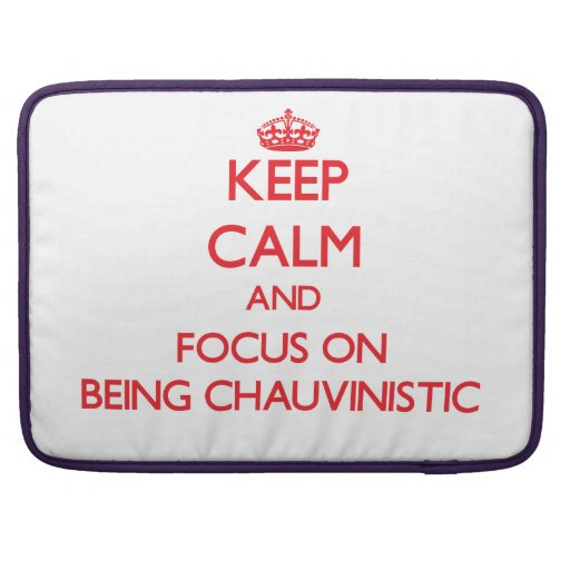 Keep Calm and focus on Being Chauvinistic Sleeves For MacBooks