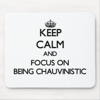 Keep Calm and focus on Being Chauvinistic Mousepads
