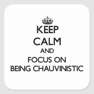 Keep Calm and focus on Being Chauvinistic Square Sticker