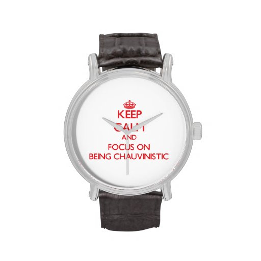 Keep Calm and focus on Being Chauvinistic Wrist Watch