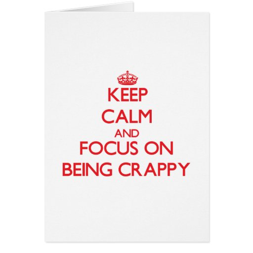 Keep Calm and focus on Being Crappy Card