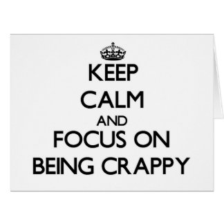 Keep Calm and focus on Being Crappy Cards