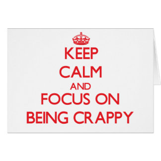 Keep Calm and focus on Being Crappy Greeting Card