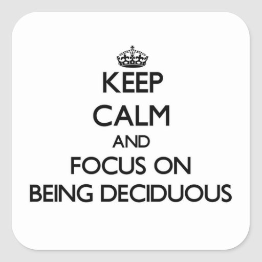 Keep Calm and focus on Being Deciduous Stickers