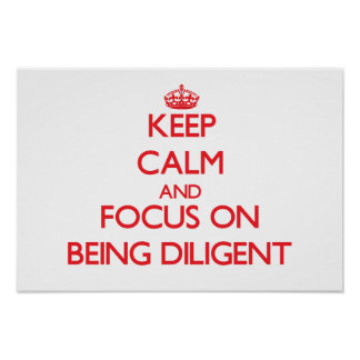 Keep Calm and focus on Being Diligent Posters