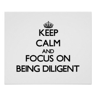Keep Calm and focus on Being Diligent Print