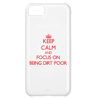 Keep Calm and focus on Being Dirt Poor iPhone 5C Covers