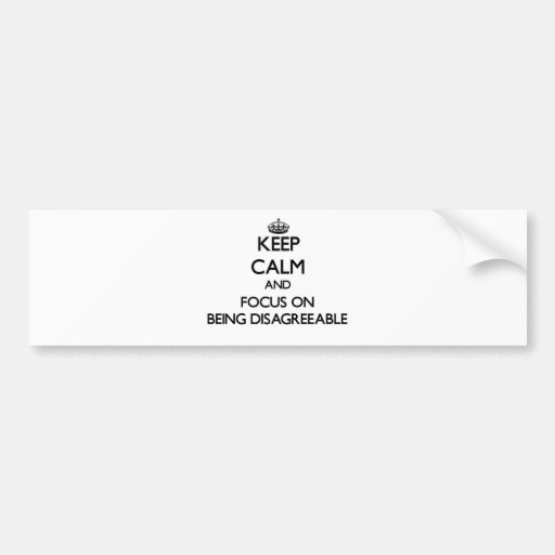 Keep Calm and focus on Being Disagreeable Bumper Sticker