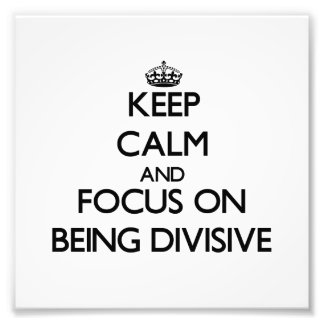 Keep Calm and focus on Being Divisive Photo Art