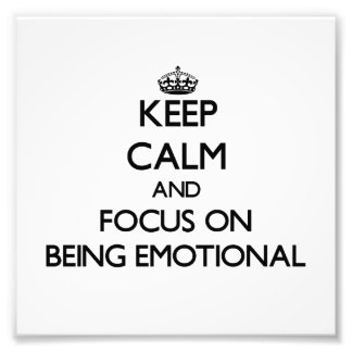 Keep Calm and focus on BEING EMOTIONAL Art Photo