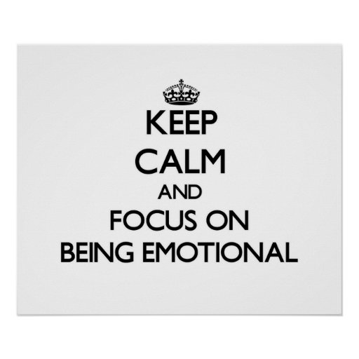 Keep Calm and focus on BEING EMOTIONAL Print