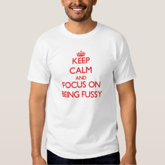 Keep Calm and focus on Being Fussy Tshirt