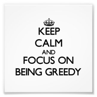 Keep Calm and focus on Being Greedy Photo Print