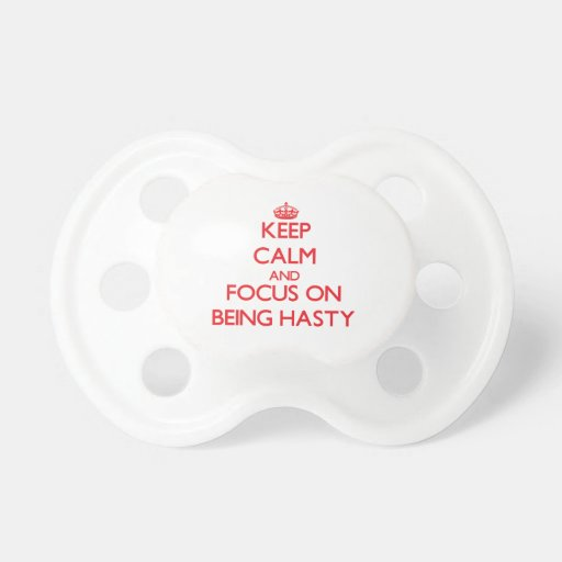 Keep Calm and focus on Being Hasty Pacifiers