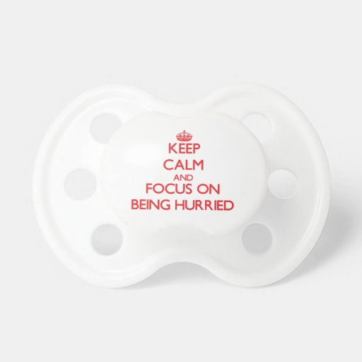 Keep Calm and focus on Being Hurried Baby Pacifiers