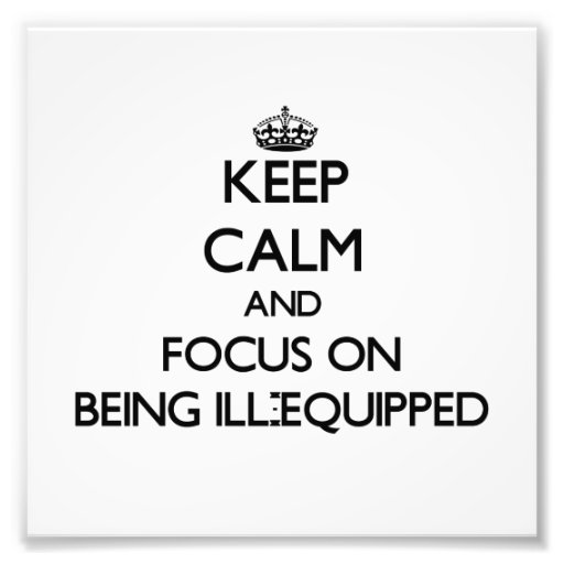 Keep Calm and focus on Being Ill-Equipped Photo Art